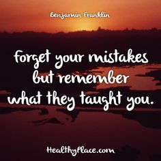 Quote: Forget your mistakes but remember what they taught you. -Benjamin Franklin. www.HealthyPlace.com