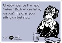 Chubby+hoes+be+like+I+got+'haters'.+Bitch+whose+hating+on+you?+The+chair+your+sitting+on!+Just+stop.