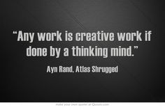 Any work is creative work if done by a thinking mind. - AYN RAND
