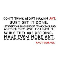 Don't think about making art ...  Andy Warhol