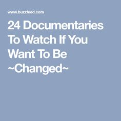 24 Documentaries To Watch If You Want To Be ~Changed~