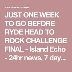 JUST ONE WEEK TO GO BEFORE RYDE HEAD TO ROCK CHALLENGE FINAL - Island Echo - 24hr news, 7 days a week across the Isle of Wight