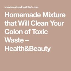 Homemade Mixture that Will Clean Your Colon of Toxic Waste – Health&Beauty