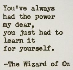 You've always had the power my dear, you just had to learn it for yourself. -The Wizard of Oz Quote #quote #quoteoftheday