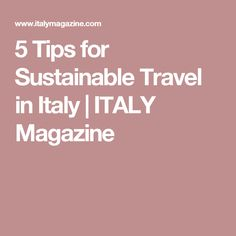 5 Tips for Sustainable Travel in Italy | ITALY Magazine
