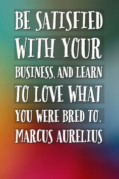 Satisfaction Quotes Be satisfied with your business, and learn to love what you were bred to. Marcus Aurelius Quotes Work hard in life | Quotes of the day | Love Yourself | Be satisfied in life | Satisfy yourself in your life | Dreams | Satisfaction Quotes, Marcus Aurelius Quotes, Learn To Love, Quote Of The Day, Work Hard, Life Is Good, Life Quotes, Love You, Success