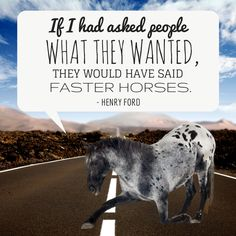 """If I had asked people what they wanted, they would have said faster horses"" — Henry Ford   Sometimes we just have to trust our instincts and know that we are creating the future."