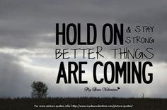 Quote: hold on and stay strong, better things are coming.