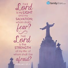 Psalm 27: 1 - The Lord is my light and my salvation; whom shall I fear? the Lord is the strength of my life; of whom shall I be afraid?