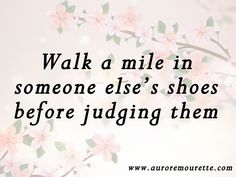 """""""Walk a mile in someone else's shoes before judging them"""" – Aurore Mourette #quote #judging #someone"""