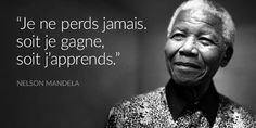 """Je ne perds jamais. Soit je gagne, soit j'apprends"" Nelson Mandela."
