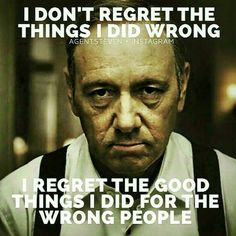 I don´t regret the good things I did wrong.  I regret the good things I did for the wrong people.