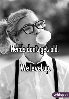 Nerds don't get old. We level up.