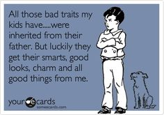 Funny Family Ecard: All those bad traits my kids have.....were inherited from their father. But luckily they get their smarts, good looks, charm and all good things from me.