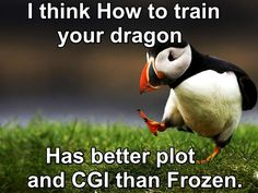 Frozen doesn't even compare with HTTYD! <-- Frozen doesn't compare to most animated movies << Ok but did Frozen animate stuff like torn clothes and physical scars? Did Frozen create about 100 dragons or more? Did Frozen figure out all the laws of physics? Did Frozen have enough talent to STEAMPUNK a dragon!?!?
