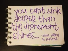 """You can't sink deeper than the atonement shines."" Jeffrey R. Holland"