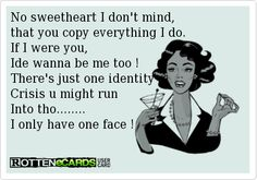 No sweetheart I don't mind, that you copy everything I do. If I were you, Ide wanna be me too ! There's just one identity Crisis u might run Into tho........ I only have one face !