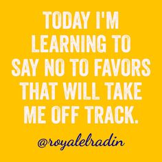 TODAY I'M LEARNING  TO SAY NO TO FAVORS  THAT WILL TAKE  ME OFF TRACK.