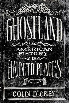 Ghostland: An American History in Haunted Places by Colin Dickey