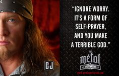 """""""Ignore worry. It's a form of self-prayer, and you make a terrible god."""" #metalup"""