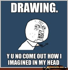 Y U No Meme: Drawing.  So true, so true. *sniffle*