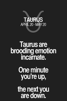 Taurus are brooding emotion incarnate. One minute you're up, the next you are…