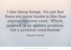 From the very wise Sarah Vowell:  I like liking things. It's just that there are more books to like than anyone can ever read. Which, granted, is an uptown problem, but a problem nonetheless.