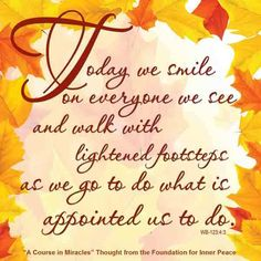 Today we smile on everyone we see and walk with lightened footsteps as we go to do what is appointed us to do. (WB-123.4:3) This is the ACIM Weekly Thought emailed to subscribers today by the Foundation for Inner Peace. If you would like to subscribe to this free service, visit http://acim.org/weekly_thought_signup.html