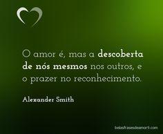 O amor é mas a descoberta de nós mesmos nos outros, e o prazer no reconhecimento. Alexander Smith