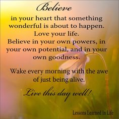 Believe in your heart that something wonderful is about to happen. Love your life. Believe in your own powers, and your own potential, and in your own  goodness. Wake every morning with the awe of just being alive. Live this day well.