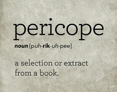 Pericope: the ultimate word origin for this word is from the Greek. It comes from the Greek word: koptein meaning to cut. Then the word goes through various stages of Greek and Latin. The word finally arrives in English in the mid 17th cent. It is pronounced: puh- rick- uh-pee.