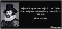 """""""Vieja madera para arder, viejo vino para beber, viejos amigos en quien confiar, y viejos autores para leer"""" - Francis Bacon"""