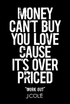 Money can't buy you love cause it's overpriced. - J. Cole