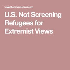 U.S. Not Screening Refugees for Extremist Views
