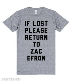 If Lost Please Return to Zac Efron | If lost please return to Zac Efron. Do you belong with Zac Efron? This shirt is a must. 1rst Step: Wear this shirt, 2nd Step: Pretend to be lost, 3rd Step: Be united with your true love (Zac Efron!) Imagine watching High School Musical, Hairspray, 17 Again, or Hairspray with the man who made those movies great.. Zac Efron! #Skreened