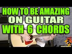 How To Be Amazing on the Guitar With 6 Chords - YouTube