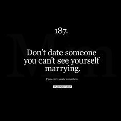 Dating... this is truth. You'll end up marrying someone that you're dating...