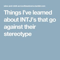 Things I've learned about INTJ's that go against their stereotype