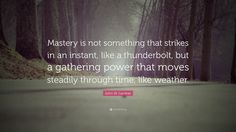 """John W. Gardner Quote: """"Mastery is not something that strikes in an instant, like a thunderbolt, but a gathering power that moves steadily through time, like weather."""""""