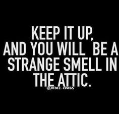 Keep it up, and you will be a strange smell in the attic. lol