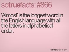 'Almost' is the longest word in the English language with all the letters in alphabetical order.