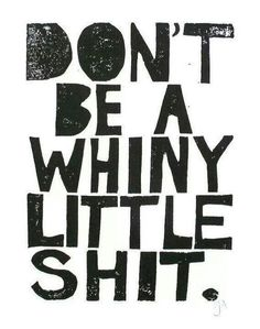 "Lettering inspiration ""Don't be a whiny little shite."" Quote About Whining And Complaining"
