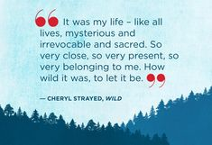 """""""It was my life - like all lives, mysterious and irrevocable and sacred. So very close, so very present, so very belonging to me. How wild it was, to let it be."""" 