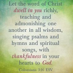 Let the word of Christ dwell in you richly teaching and admonishing one another in all wisdom singing psalms and hymns and spiritual songs with thankfulness in your hearts to God. Colossians 3:16  #Bible #bibleverse #verse #scripture #Jesus #god #holy #holyscripture #HolySpirit by @dunamisconcerts via http://ift.tt/1RAKbXL