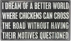 I dream of a better world where chickens can cross the road without having their motives questioned