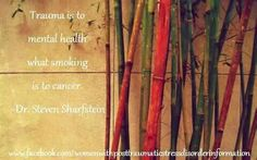 Trauma is to mental health what smoking is to cancer. ~Dr. Steven Sharfstein