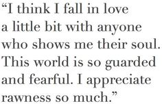 """""""Creo que me enamoro un poco de quien sea que me muestra su alma. Este mundo esta tan protegido y temeroso. Aprecio tanto la crudeza"""""""