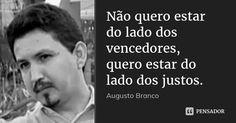 Não quero estar do lado dos vencedores, quero estar do lado dos justos. — Augusto Branco