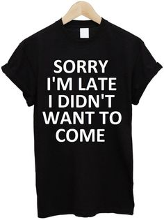 sorry i'm late i didn't want to come Print Women T shirt Cotton Casual Funny Shirt For Lady White Black Top Tee Hipster T-21