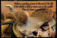 When a cowboy comes to the end of his life if his Bible is half as worn out as his saddle, then it's been a good ride.